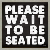 """PLEASE WAIT TO BE SEATED "" Art Print-Framed- Plaque"