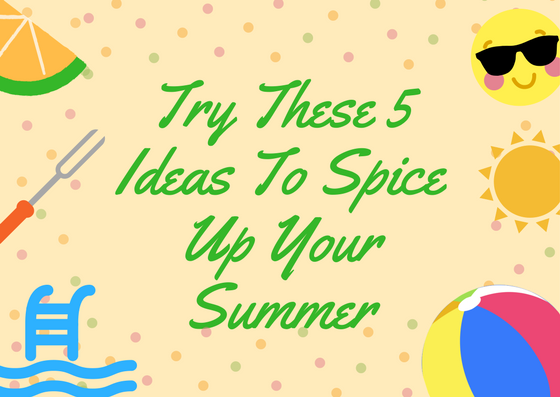Try These 5 Ideas To Spice Up Your Summer