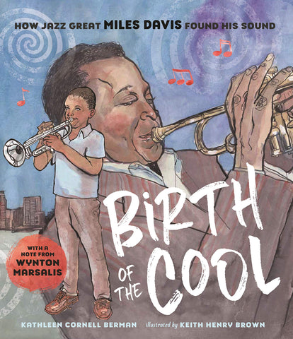 Birth Of The Cool: How Jazz Great Miles Davis Found His Sound by Kathleen Cornell Berman, illustrated by Keith Henry Brown