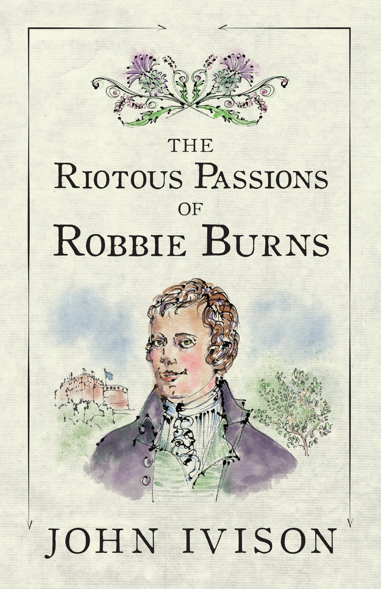 The Riotous Passions of Robbie Burns by John Ivison (Print Book)