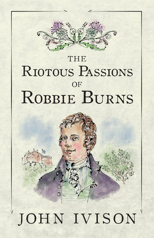The Riotous Passions of Robbie Burns by John Ivison (Print Book) - Ottawa Press and Publishing