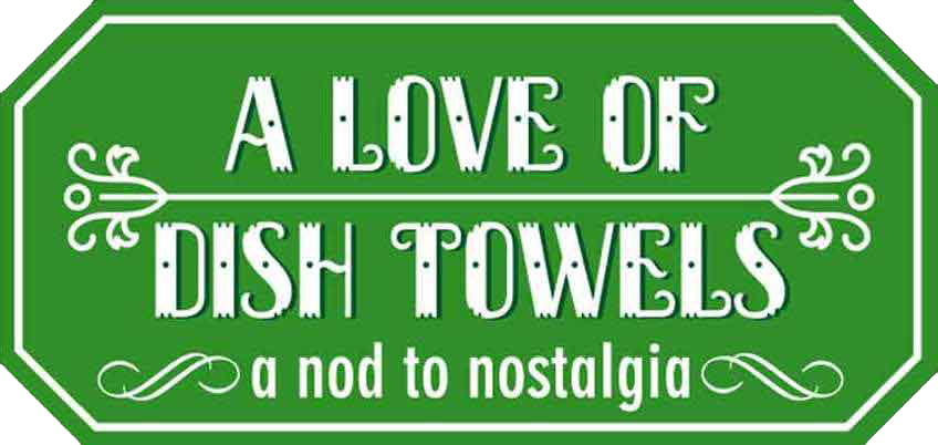 A Love of Dish Towels - a nod to nostalgia