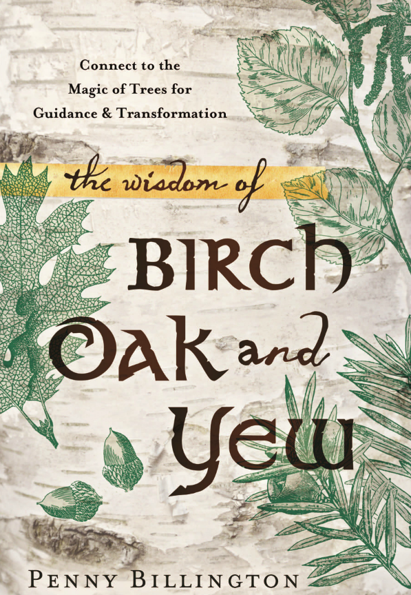 The Wisdom of Birch, Oak, and Yew By Penny Billington