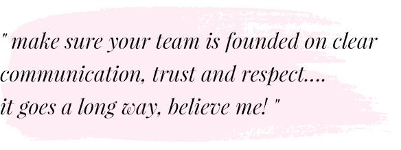 Make sure your team is founded on clear communication, trust and respect... It goes a long way, believe me!