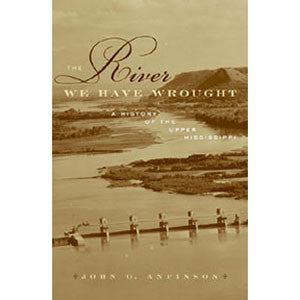 River We Have Wrought: A History of the Upper Mississippi