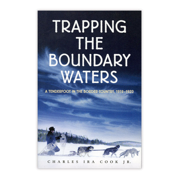 Trapping the Boundary Waters: A Tenderfoot in the Border Country, 1919-1920