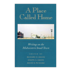 A Place Called Home: Writings on the Midwestern Small Town