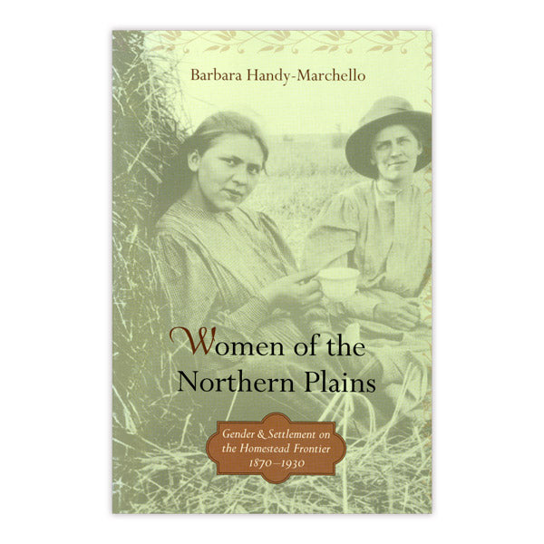 Women of the Northern Plains: Gender and Settlement on the Homestead Frontier, 1870–1930