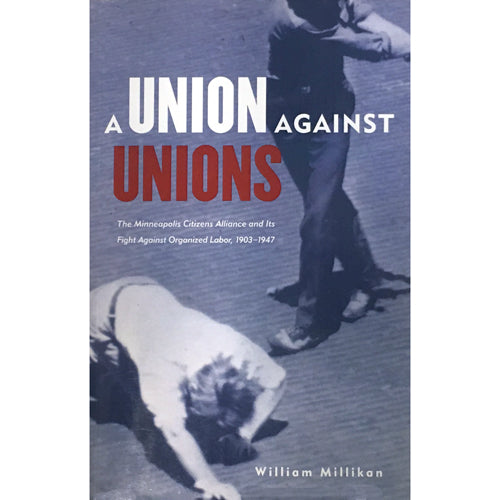 Union Against Unions: The Minneapolis Citizens Alliance and Its Fight Against Organized Labor, 1903–1947