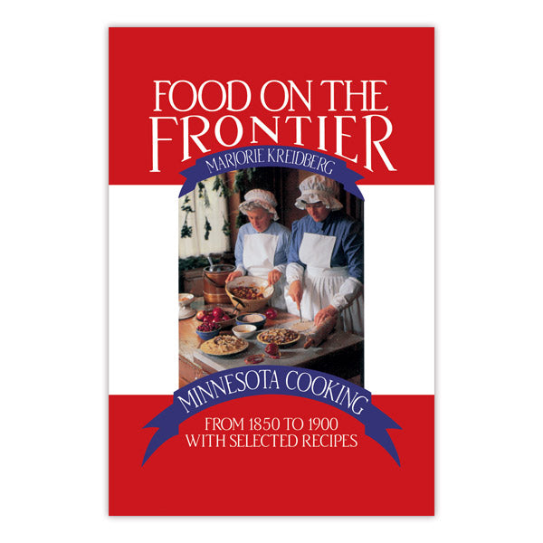 Food on the Frontier: Minnesota Cooking from 1850 to 1900 with Selected Recipes