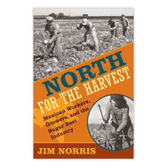 North for the Harvest: Mexican Workers, Growers, and the Sugar Beet Industry