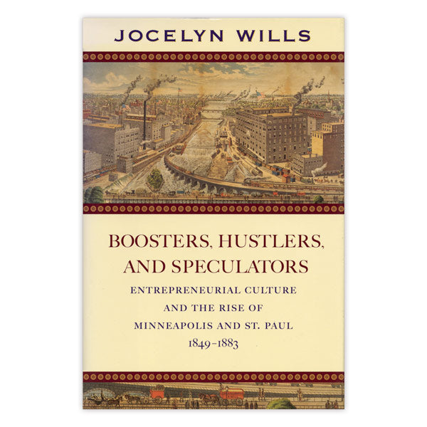 Boosters, Hustlers, and Speculators: Entrepreneurial Culture and the Rise of Minneapolis and St. Paul, 1849-1883