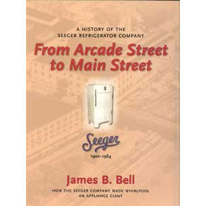 From Arcade Street to Main Street: A History of the Seeger Refrigerator Company, 1902-1984
