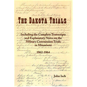 The Dakota Trials: Including the Complete Transcripts and Explanatory Notes on the Military Commission trials in Minnesota, 1862-1864