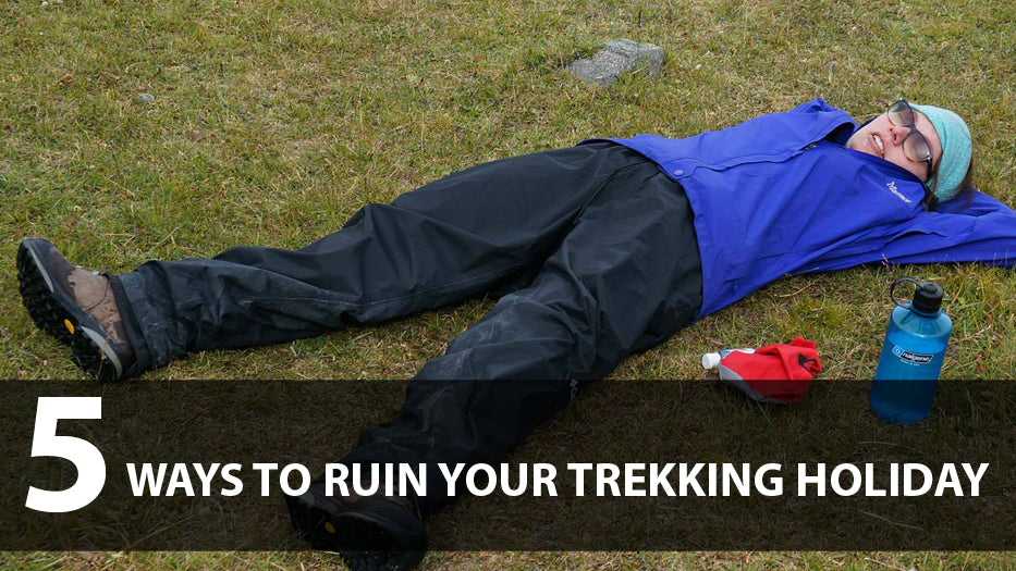 5 ways to ruin your trekking holiday