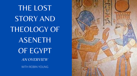 Overview of the Lost Story and Theology of Aseneth and Joseph of Egypt