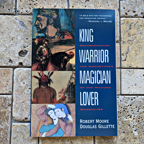 King, Warrior, Magician, Lover: Rediscovering the Archetypes of the Mature Masculine~ Robert Moore, Doug Gillette