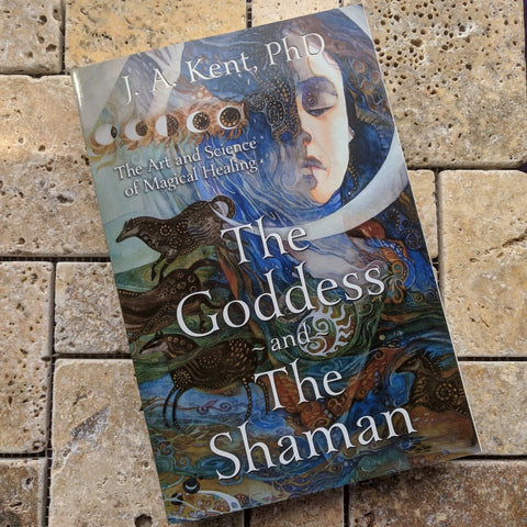 The Goddess and the Shaman: The Art & Science of Magical Healing~ J.A. Kent PhD