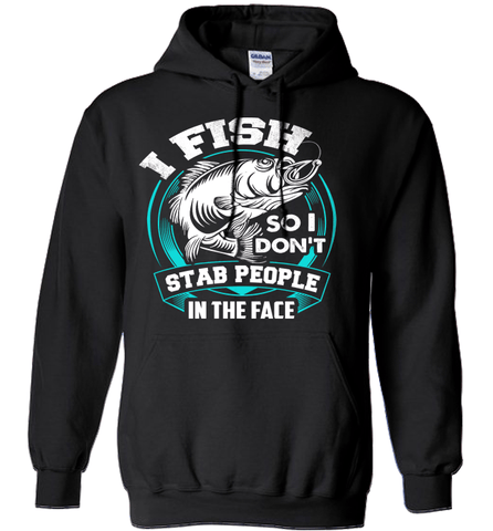 Fishing Shirt - I Fish So I Don't Stab People In The Face