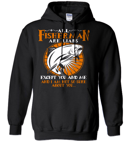Fishing Shirt - All Fisherman Are Liars Except You And Me And I Am Not So Sure About You...