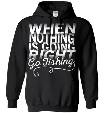 Fishing Shirt - When Nothing Is Going Right Go Fishing