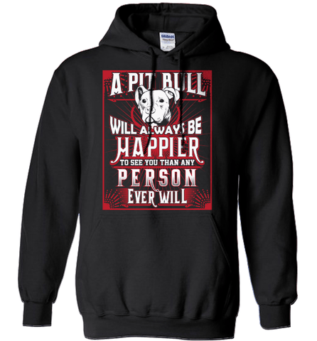 Pit Bull Shirt - A Pit Bull Will Always Be Happier To See You Than Any Person Ever Will