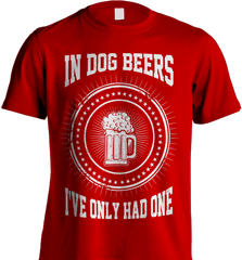 Beer Shirt - In Dog Beers I Have Only Had One - Shirt Loft - 7