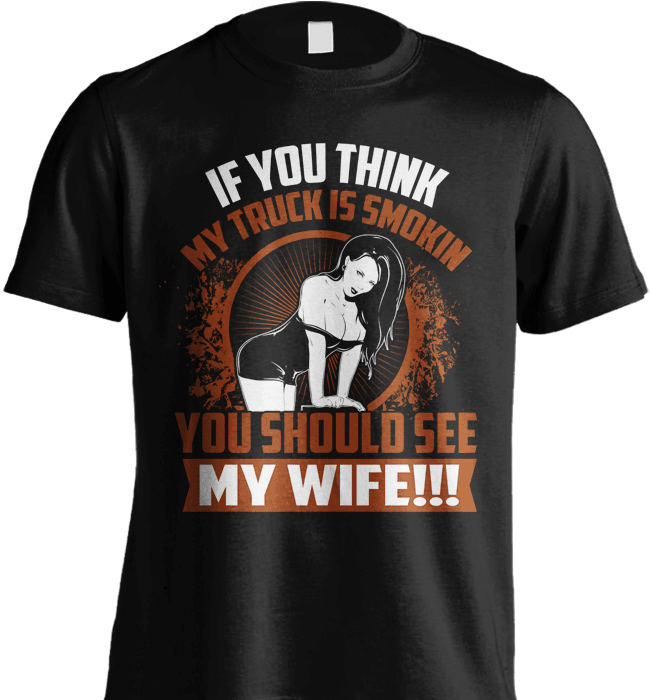 Trucker Shirt - If You Think My Truck Is Smokin, You Should See My Wife!! - Shirt Loft - 2