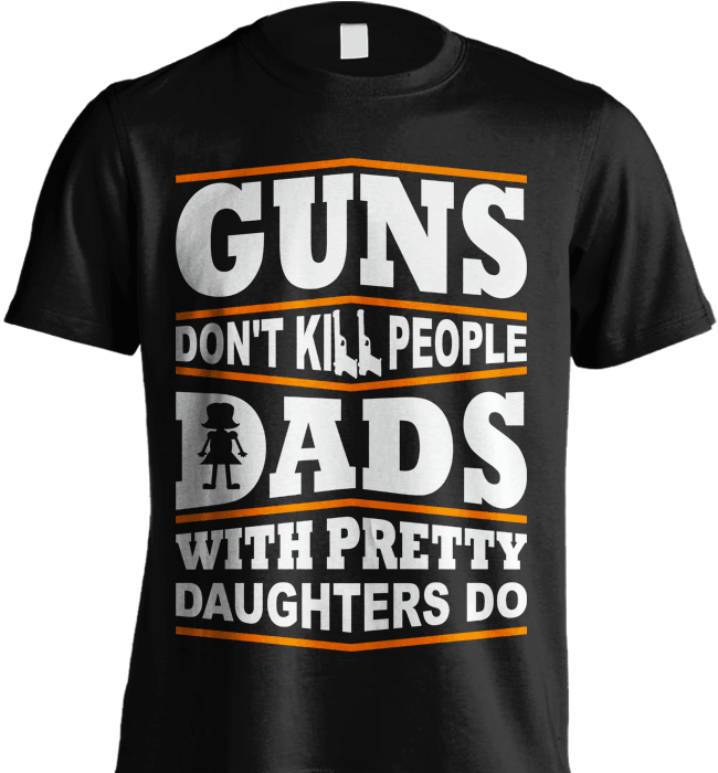 Gun Shirt - Guns Don't Kill People, Dads With Pretty Daughters Do - Shirt Loft - 2