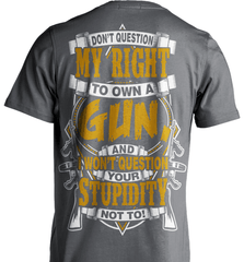 Gun Shirt - Don't Question My Right To Own A Gun, And I Won't Question Your Stupidity Not To! - Shirt Loft - 6