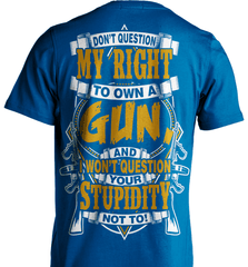 Gun Shirt - Don't Question My Right To Own A Gun, And I Won't Question Your Stupidity Not To! - Shirt Loft - 8