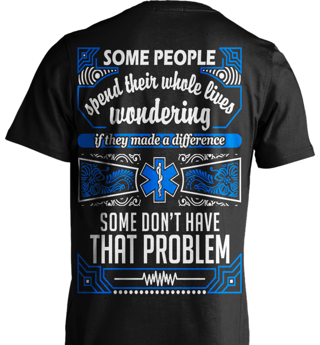EMT Shirt - Some People Spend Their Whole Lives Wondering If They Made A Difference.. Some Don't Have That Problem - Shirt Loft - 2