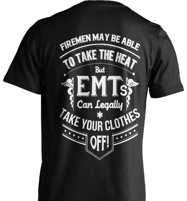 EMT Shirt - Firemen May Be Able To Take The Heat But Emt's Can Legally Take Your Clothes Off - Shirt Loft - 2