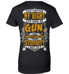 Gun Shirt - Don't Question My Right To Own A Gun, And I Won't Question Your Stupidity Not To! - Shirt Loft - 9