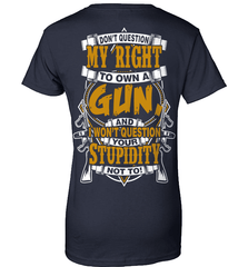 Gun Shirt - Don't Question My Right To Own A Gun, And I Won't Question Your Stupidity Not To! - Shirt Loft - 11
