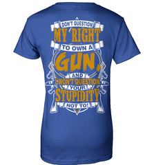 Gun Shirt - Don't Question My Right To Own A Gun, And I Won't Question Your Stupidity Not To! - Shirt Loft - 12