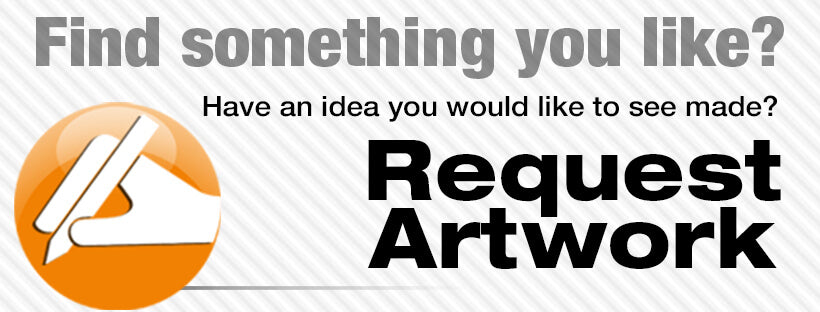 Find Something You Like? Have an Idea You Would Like to See Made? Request Artwork!