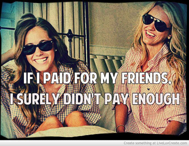 If I paid for my friends, I surely didn't pay enough.