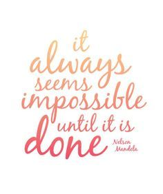 """lt always seems impossible until it is done."""