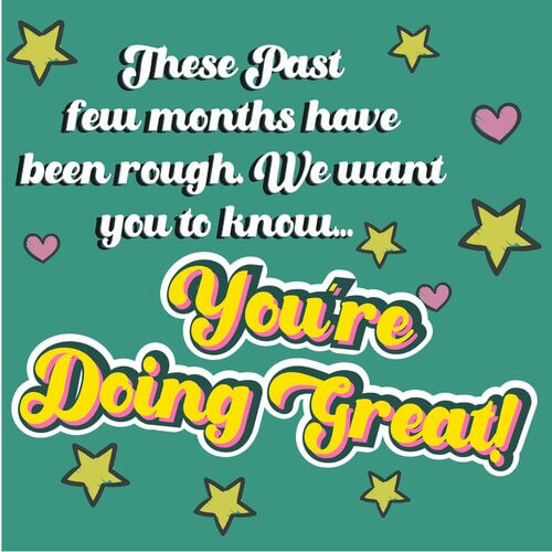 These past few months have been rough. We want you to know...you're doing great!