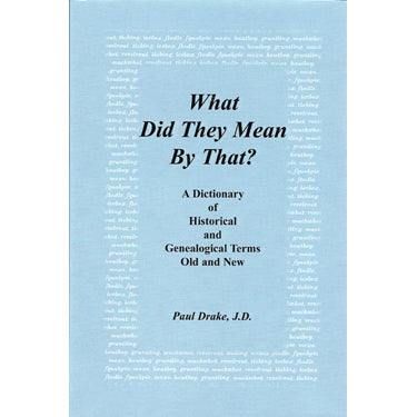 What Did They Mean by That? A Dictionary of Historical and Genealogical Terms, Old and New - Paul Drake