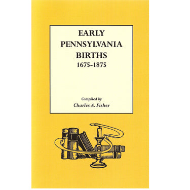 Early Pennsylvania Births, 1675-1875 - compiled by Charles A. Fisher