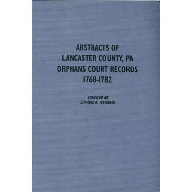 Abstracts of Lancaster Co., Pennsylvania, Orphans Court Records, 1768-1782 - compiled by Edward N. Wevodau