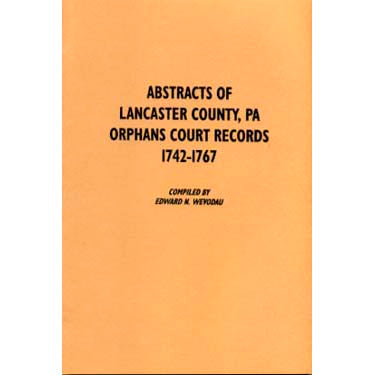 Abstracts of Lancaster Co., Pennsylvania, Orphans Court Records, 1742-1767 - compiled by Edward N. Wevodau