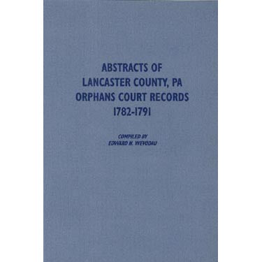 Abstracts of Lancaster Co., Pennsylvania, Orphans Court Records, 1782-1791 - compiled by Edward N. Wevodau