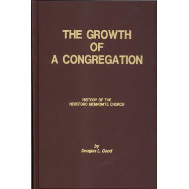 The Growth of a Congregation, A History of the Hereford Mennonite Church, Bally, Pennsylvania - Douglas L. Good