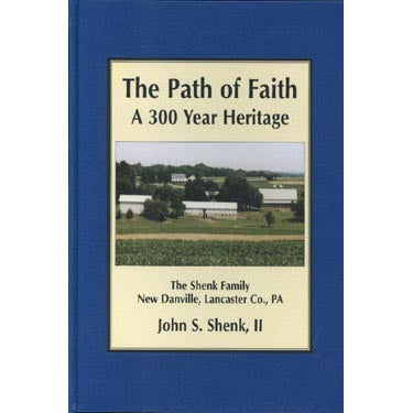 The Path of Faith: A 300-Year Heritage; The Shenk Family, New Danville, Lancaster Co., Pennsylvania - John S. Shenk, II