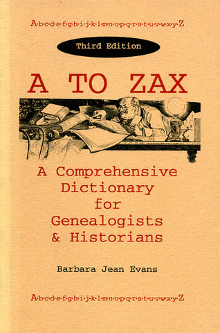A to Zax: A Comprehensive Dictionary for Genealogists and Historians - Barbara Jean Evans