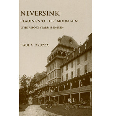 "Neversink: Reading's ""Other"" Mountain (The Resort Years: 1880-1930) - Paul A. Druzba"