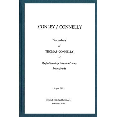 Conley Connelly; Descendants of Thomas Connelly, Rapho Township, Lancaster Co., Pennsylvania - Frances W. Waite